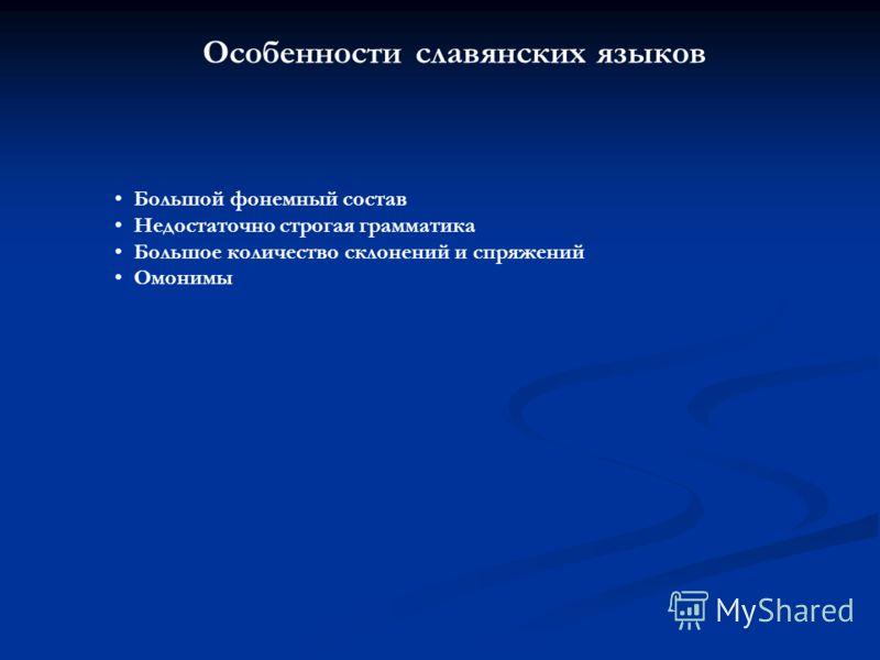 Особенности славянских языков Большой фонемный состав Недостаточно строгая грамматика Большое количество склонений и спряжений Омонимы