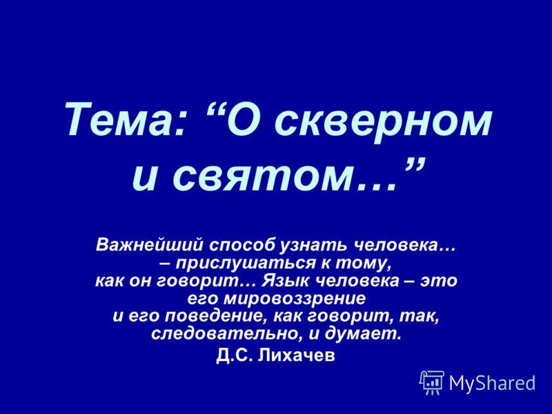Тема: О скверном и святом… Важнейший способ узнать человека… – прислушаться к тому, как он говорит… Язык человека – это его мировоззрение и его поведение, как говорит, так, следовательно, и думает. Д.С. Лихачев