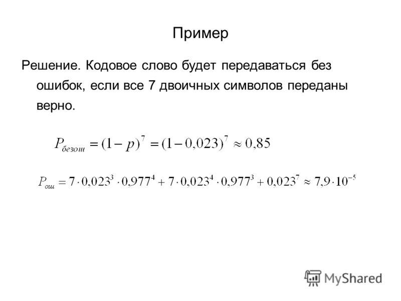 Пример Решение. Кодовое слово будет передаваться без ошибок, если все 7 двоичных символов переданы верно.