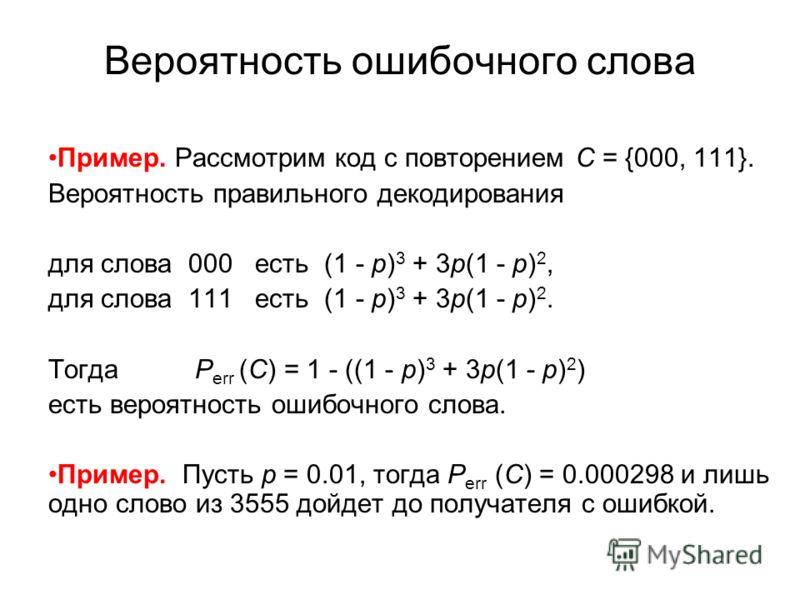 Вероятность ошибочного слова Пример. Рассмотрим код с повторением C = {000, 111}. Вероятность правильного декодирования для слова 000 есть (1 - p) 3 + 3p(1 - p) 2, для слова 111 есть (1 - p) 3 + 3p(1 - p) 2. Тогда P err (C) = 1 - ((1 - p) 3 + 3p(1 -