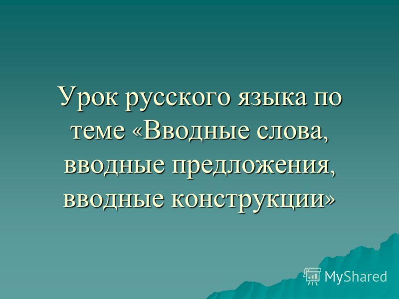 Урок русского языка по теме « Вводные слова, вводные предложения, вводные конструкции »