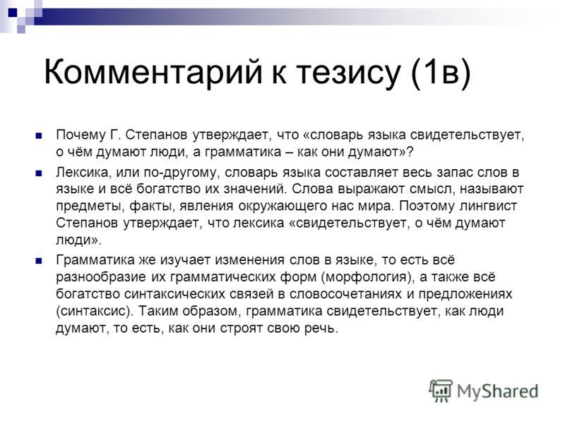 Комментарий к тезису (1в) Почему Г. Степанов утверждает, что «словарь языка свидетельствует, о чём думают люди, а грамматика – как они думают»? Лексика, или по-другому, словарь языка составляет весь запас слов в языке и всё богатство их значений. Сло