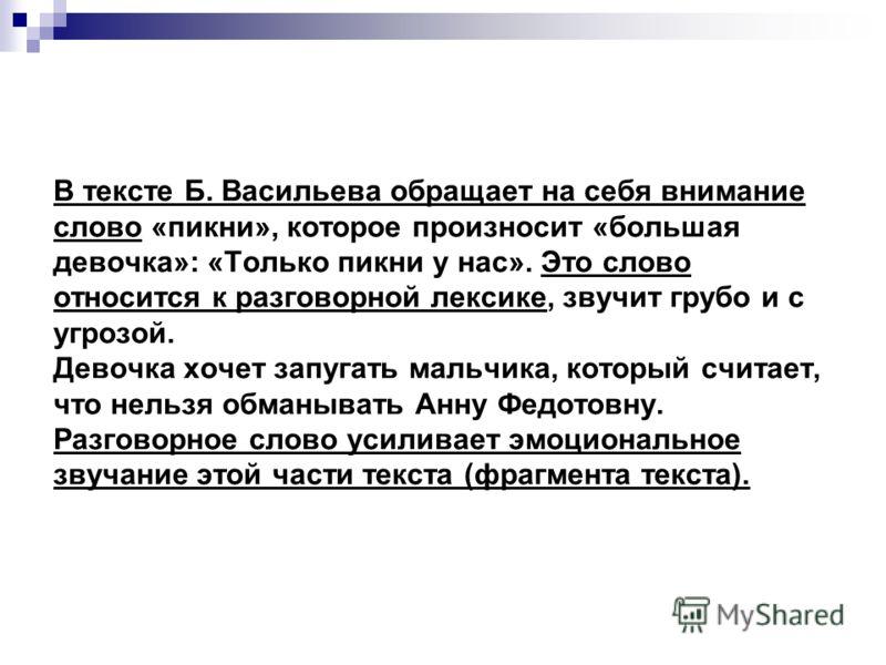 В тексте Б. Васильева обращает на себя внимание слово «пикни», которое произносит «большая девочка»: «Только пикни у нас». Это слово относится к разговорной лексике, звучит грубо и с угрозой. Девочка хочет запугать мальчика, который считает, что нель