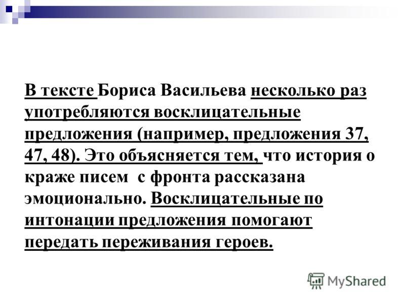 В тексте Бориса Васильева несколько раз употребляются восклицательные предложения (например, предложения 37, 47, 48). Это объясняется тем, что история о краже писем с фронта рассказана эмоционально. Восклицательные по интонации предложения помогают п