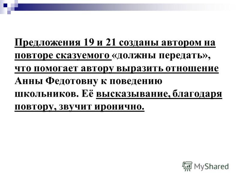 Предложения 19 и 21 созданы автором на повторе сказуемого «должны передать», что помогает автору выразить отношение Анны Федотовну к поведению школьников. Её высказывание, благодаря повтору, звучит иронично.