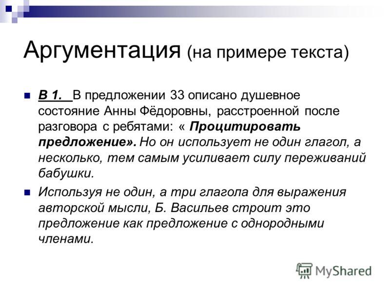 Аргументация (на примере текста) В 1. В предложении 33 описано душевное состояние Анны Фёдоровны, расстроенной после разговора с ребятами: « Процитировать предложение». Но он использует не один глагол, а несколько, тем самым усиливает силу переживани