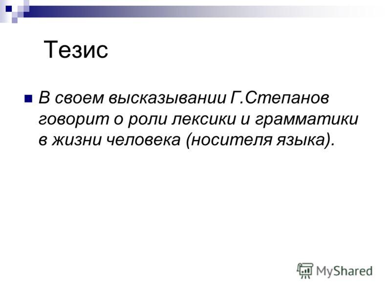 Тезис В своем высказывании Г.Степанов говорит о роли лексики и грамматики в жизни человека (носителя языка).