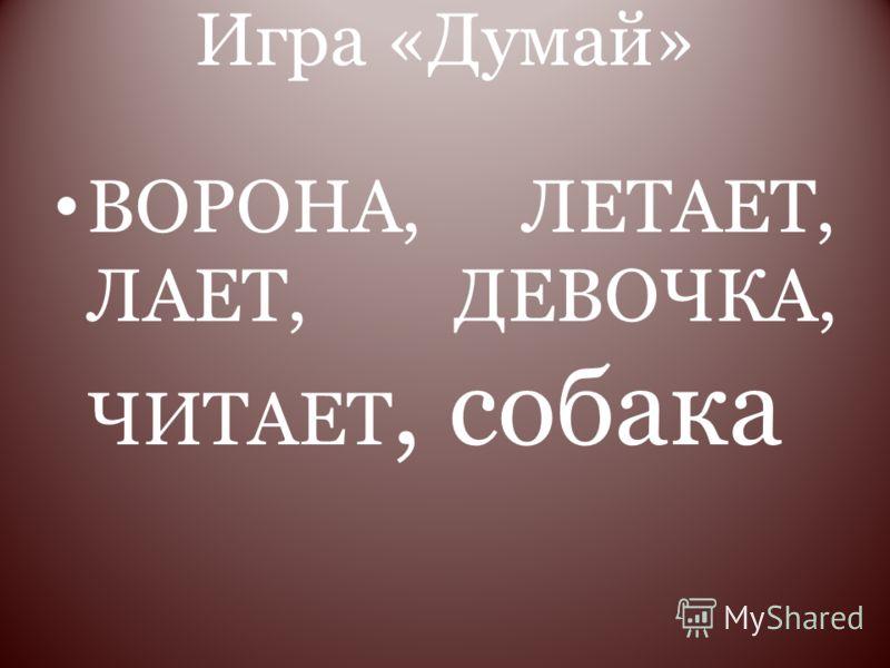Игра «Думай» ВОРОНА, ЛЕТАЕТ, ЛАЕТ, ДЕВОЧКА, ЧИТАЕТ, собака