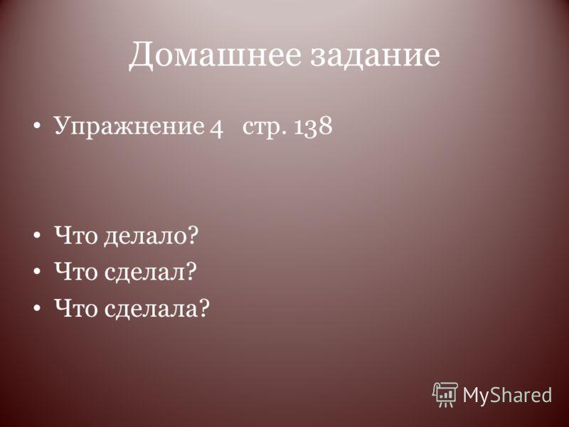 Домашнее задание Упражнение 4 стр. 138 Что делало? Что сделал? Что сделала?