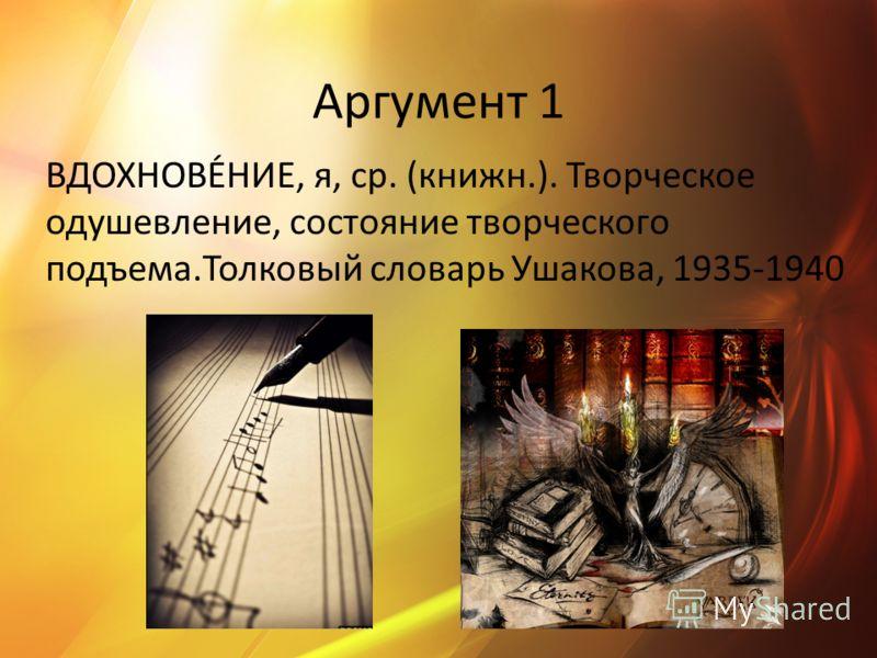 Аргумент 1 ВДОХНОВЕ́НИЕ, я, ср. (книжн.). Творческое одушевление, состояние творческого подъема.Толковый словарь Ушакова, 1935-1940