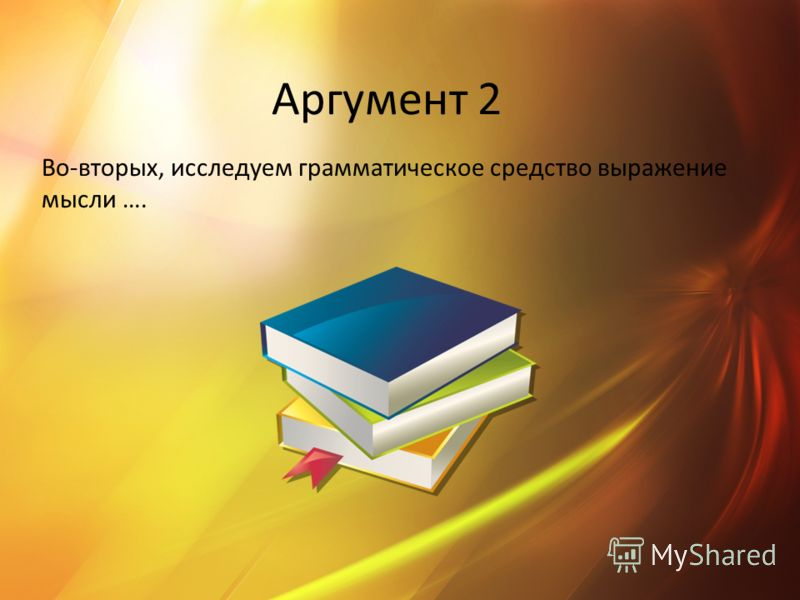 Аргумент 2 Во-вторых, исследуем грамматическое средство выражение мысли ….