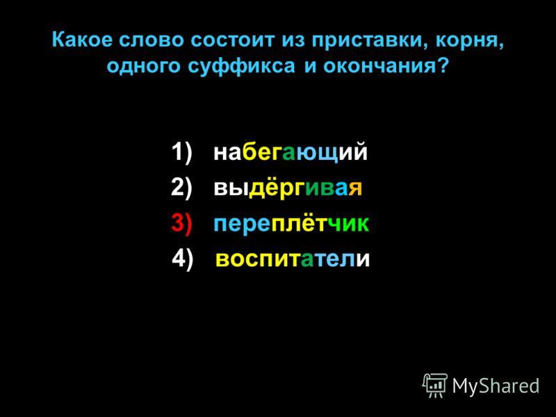 Какое слово состоит из приставки, корня, одного суффикса и окончания? 1) набегающий 2) выдёргивая 3) переплётчик 4) воспитатели