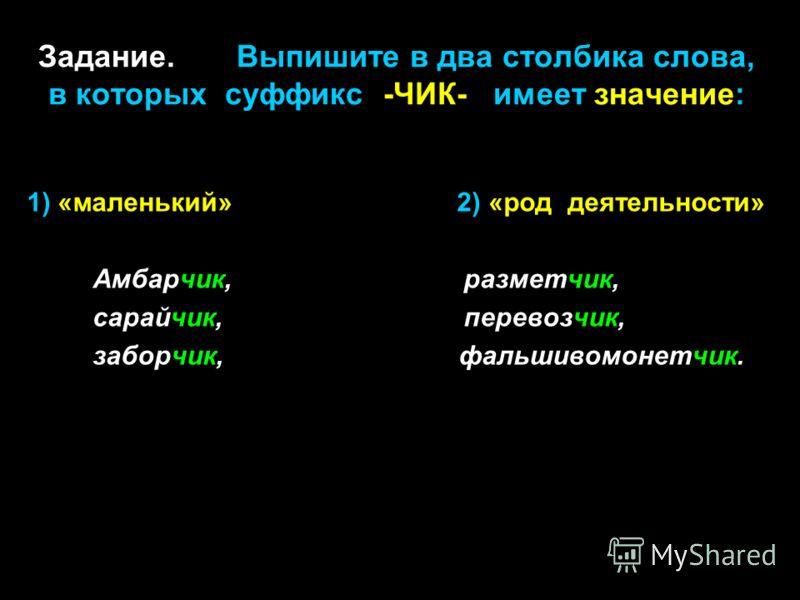 Задание. Выпишите в два столбика слова, в которых суффикс -ЧИК- имеет значение: 1) «маленький» 2) «род деятельности» Амбарчик, разметчик, сарайчик, перевозчик, заборчик, фальшивомонетчик.