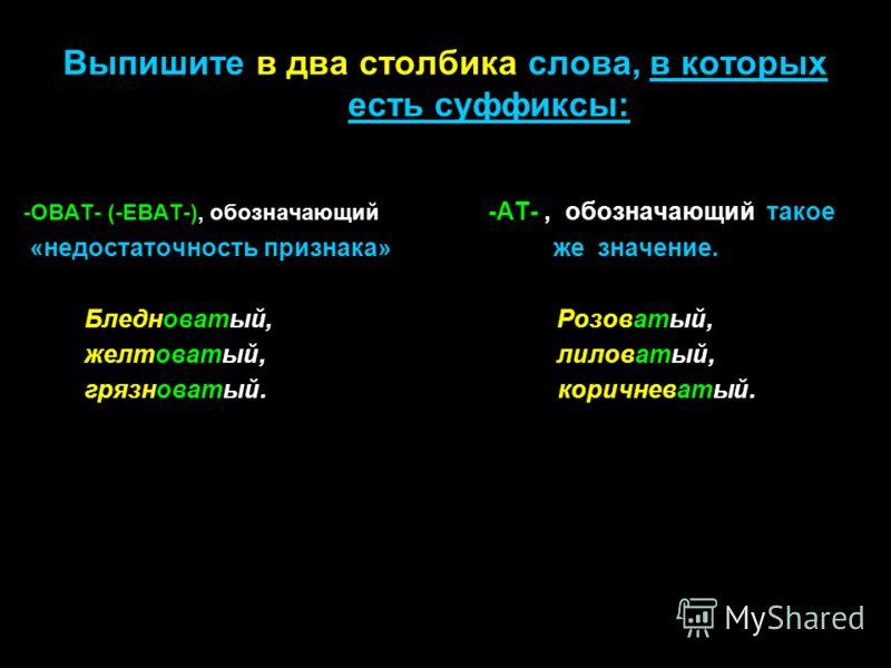 Выпишите в два столбика слова, в которых есть суффиксы: -ОВАТ- (-ЕВАТ-), обозначающий -АТ-, обозначающий такое «недостаточность признака» же значение. Бледноватый, Розоватый, желтоватый, лиловатый, грязноватый.коричневатый.