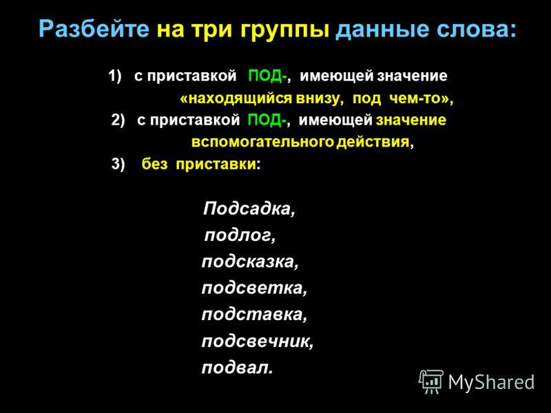 Разбейте на три группы данные слова: 1) с приставкой ПОД-, имеющей значение «находящийся внизу, под чем-то», 2) с приставкой ПОД-, имеющей значение вспомогательного действия, 3) без приставки: Подсадка, подлог, подсказка, подсветка, подставка, подсве