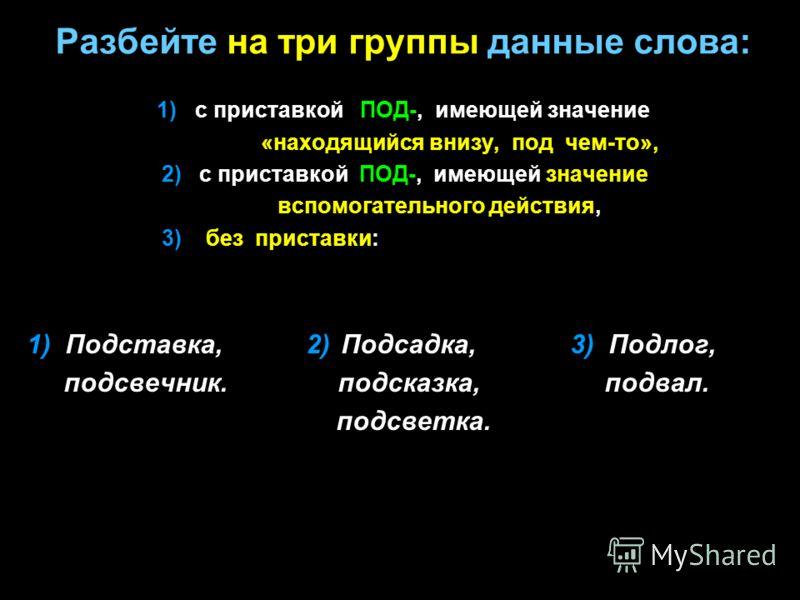 Разбейте на три группы данные слова: 1) с приставкой ПОД-, имеющей значение «находящийся внизу, под чем-то», 2) с приставкой ПОД-, имеющей значение вспомогательного действия, 3) без приставки: 1) Подставка, 2) Подсадка, 3) Подлог, подсвечник. подсказ