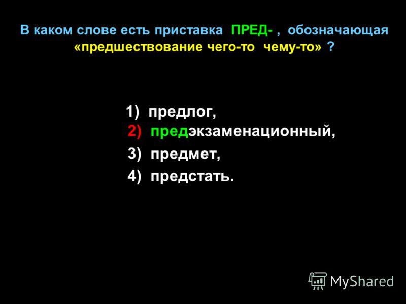 В каком слове есть приставка ПРЕД-, обозначающая «предшествование чего-то чему-то» ? 1) предлог, 2) предэкзаменационный, 3) предмет, 4) предстать.