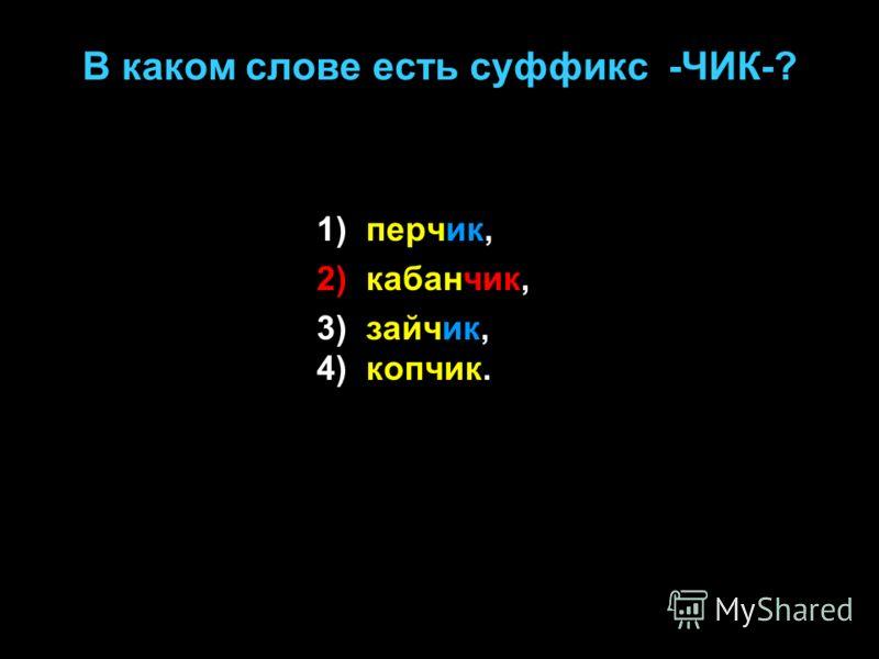 В каком слове есть суффикс -ЧИК-? 1) перчик, 2) кабанчик, 3) зайчик, 4) копчик.