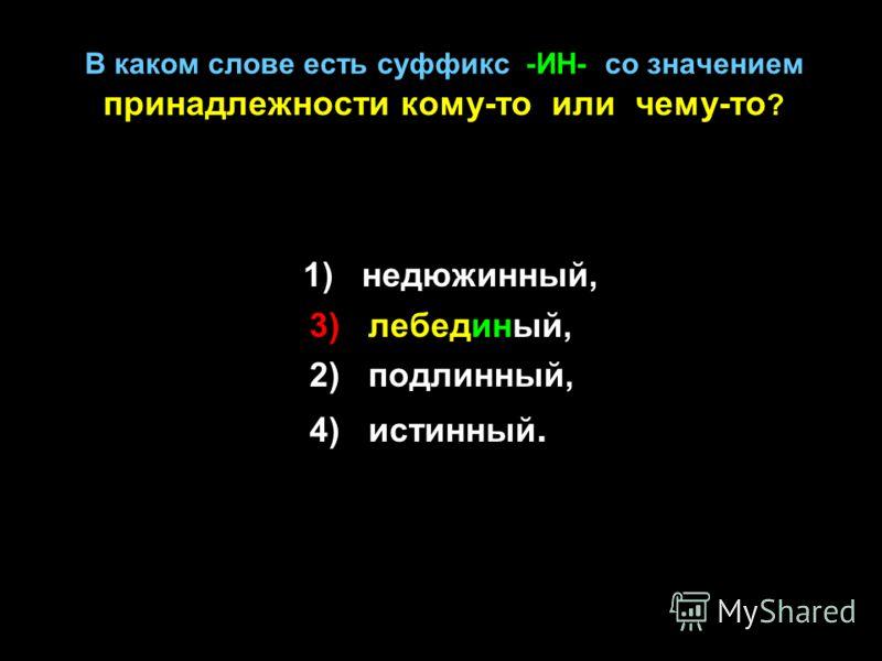 В каком слове есть суффикс -ИН- со значением принадлежности кому-то или чему-то ? 1) недюжинный, 3) лебединый, 2) подлинный, 4) истинный.