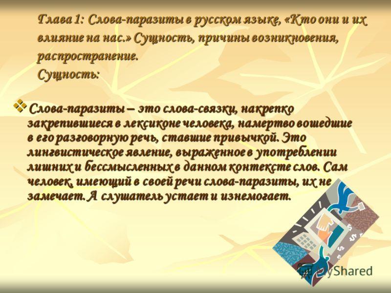 Глава 1: Слова-паразиты в русском языке, «Кто они и их влияние на нас.» Сущность, причины возникновения, распространение. Сущность: Слова-паразиты – это слова-связки, накрепко закрепившиеся в лексиконе человека, намертво вошедшие в его разговорную ре
