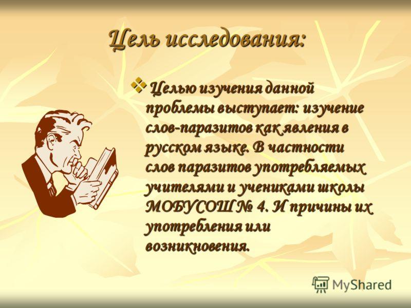 Цель исследования: Целью изучения данной проблемы выступает: изучение слов-паразитов как явления в русском языке. В частности слов паразитов употребляемых учителями и учениками школы МОБУСОШ 4. И причины их употребления или возникновения. Целью изуче