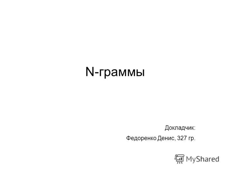 N-граммы Докладчик: Федоренко Денис, 327 гр.