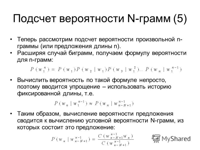 Подсчет вероятности N-грамм (5) Теперь рассмотрим подсчет вероятности произвольной n- граммы (или предложения длины n). Расширяя случай биграмм, получаем формулу вероятности для n-грамм: Вычислить вероятность по такой формуле непросто, поэтому вводит