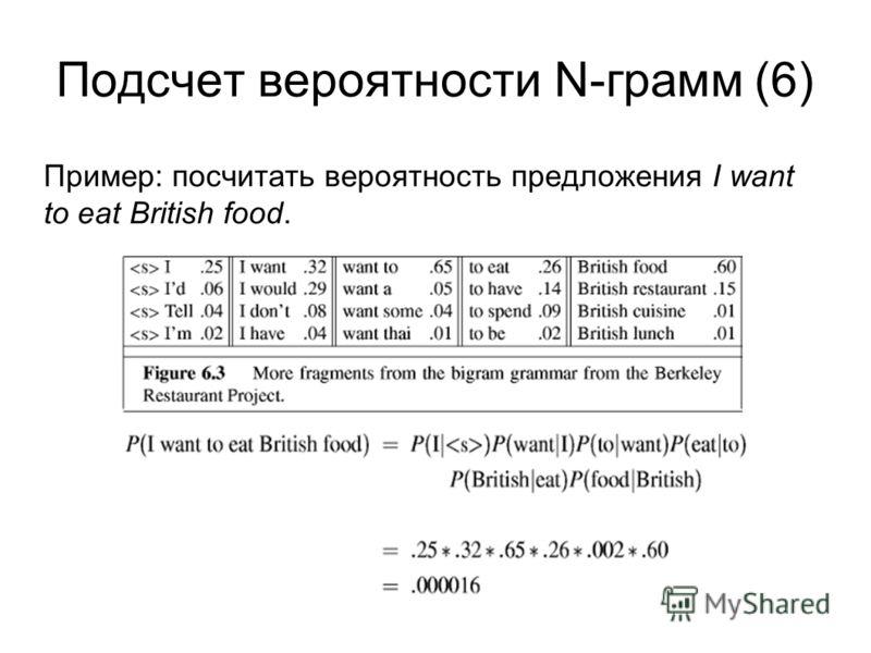Подсчет вероятности N-грамм (6) Пример: посчитать вероятность предложения I want to eat British food.