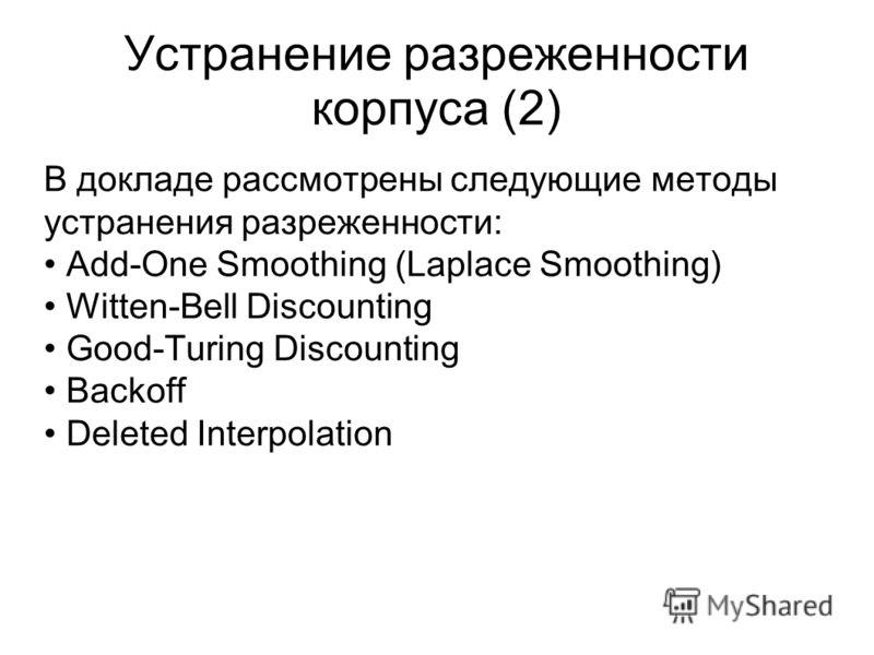 Устранение разреженности корпуса (2) В докладе рассмотрены следующие методы устранения разреженности: Add-One Smoothing (Laplace Smoothing) Witten-Bell Discounting Good-Turing Discounting Backoff Deleted Interpolation