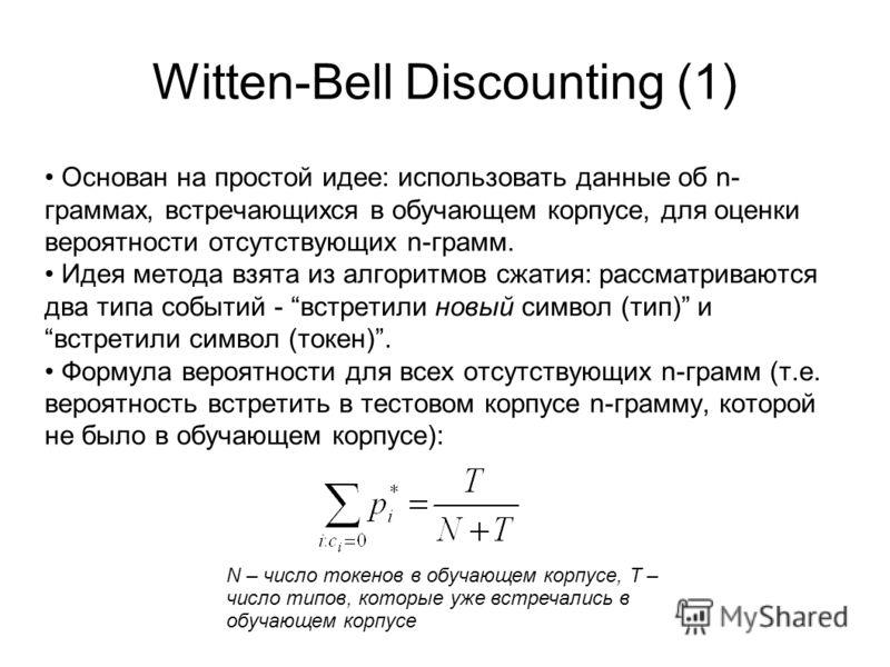 Witten-Bell Discounting (1) Основан на простой идее: использовать данные об n- граммах, встречающихся в обучающем корпусе, для оценки вероятности отсутствующих n-грамм. Идея метода взята из алгоритмов сжатия: рассматриваются два типа событий - встрет