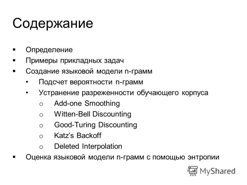 Определение Примеры прикладных задач Создание языковой модели n-грамм Подсчет вероятности n-грамм Устранение разреженности обучающего корпуса o Add-one Smoothing o Witten-Bell Discounting o Good-Turing Discounting o Katzs Backoff o Deleted Interpolat