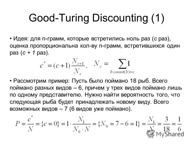 Good-Turing Discounting (1) Идея: для n-грамм, которые встретились ноль раз (с раз), оценка пропорциональна кол-ву n-грамм, встретившихся один раз (с + 1 раз). Рассмотрим пример: Пусть было поймано 18 рыб. Всего поймано разных видов – 6, причем у тре