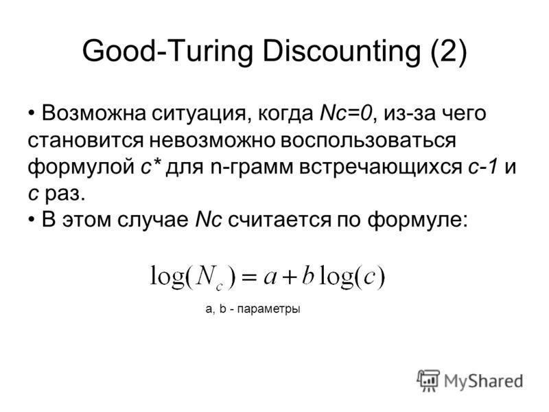 Good-Turing Discounting (2) Возможна ситуация, когда Nc=0, из-за чего становится невозможно воспользоваться формулой c* для n-грамм встречающихся с-1 и с раз. В этом случае Nc считается по формуле: a, b - параметры