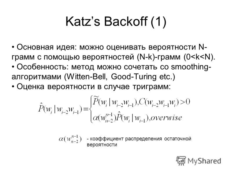 Katzs Backoff (1) Основная идея: можно оценивать вероятности N- грамм с помощью вероятностей (N-k)-грамм (0