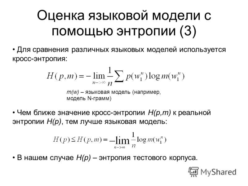 Оценка языковой модели с помощью энтропии (3) Для сравнения различных языковых моделей используется кросс-энтропия: Чем ближе значение кросс-энтропии H(p,m) к реальной энтропии H(p), тем лучше языковая модель: В нашем случае H(p) – энтропия тестового
