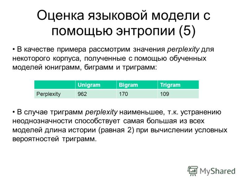 Оценка языковой модели с помощью энтропии (5) В качестве примера рассмотрим значения perplexity для некоторого корпуса, полученные с помощью обученных моделей юниграмм, биграмм и триграмм: В случае триграмм perplexity наименьшее, т.к. устранению неод