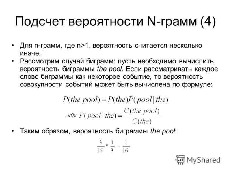 Подсчет вероятности N-грамм (4) Для n-грамм, где n>1, вероятность считается несколько иначе. Рассмотрим случай биграмм: пусть необходимо вычислить вероятность биграммы the pool. Если рассматривать каждое слово биграммы как некоторое событие, то вероя