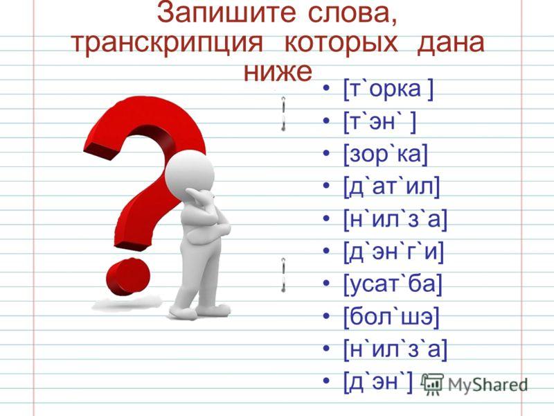Запишите слова, транскрипция которых дана ниже [т`орка ] [т`эн` ] [зор`ка] [д`ат`ил] [н`ил`з`а] [д`эн`г`и] [усат`ба] [бол`шэ] [н`ил`з`а] [д`эн`]