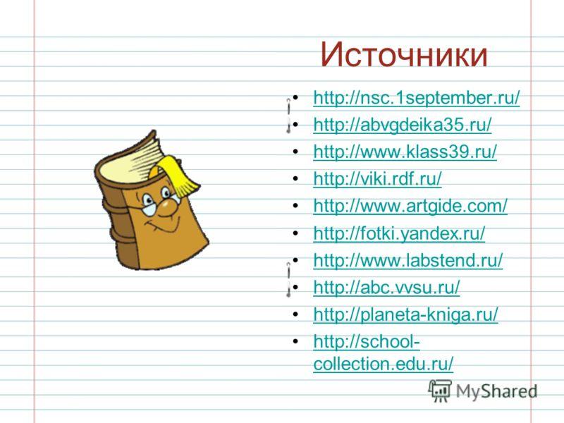 Источники http://nsc.1september.ru/ http://abvgdeika35.ru/ http://www.klass39.ru/ http://viki.rdf.ru/ http://www.artgide.com/ http://fotki.yandex.ru/ http://www.labstend.ru/ http://abc.vvsu.ru/ http://planeta-kniga.ru/ http://school- collection.edu.r