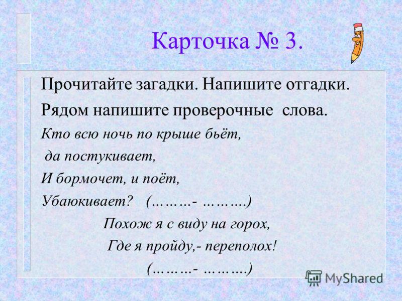 Карточка 3. Прочитайте загадки. Напишите отгадки. Рядом напишите проверочные слова. Кто всю ночь по крыше бьёт, да постукивает, И бормочет, и поёт, Убаюкивает? (………- ……….) Похож я с виду на горох, Где я пройду,- переполох! (………- ……….)