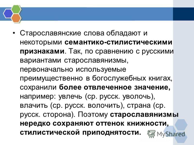 Старославянские слова обладают и некоторыми семантико-стилистическими признаками. Так, по сравнению с русскими вариантами старославянизмы, первоначально используемые преимущественно в богослужебных книгах, сохранили более отвлеченное значение, наприм