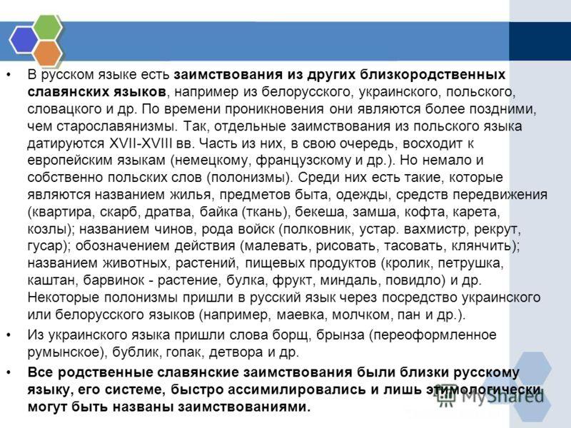 В русском языке есть заимствования из других близкородственных славянских языков, например из белорусского, украинского, польского, словацкого и др. По времени проникновения они являются более поздними, чем старославянизмы. Так, отдельные заимствован