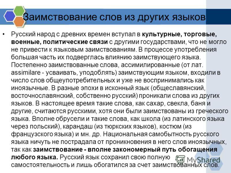 Заимствование слов из других языков Русский народ с древних времен вступал в культурные, торговые, военные, политические связи с другими государствами, что не могло не привести к языковым заимствованиям. В процессе употребления большая часть их подве