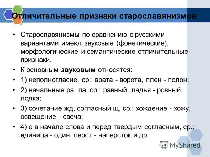 Отличительные признаки старославянизмов Старославянизмы по сравнению с русскими вариантами имеют звуковые (фонетические), морфологические и семантические отличительные признаки. К основным звуковым относятся: 1) неполногласие, ср.: врата - ворота, пл