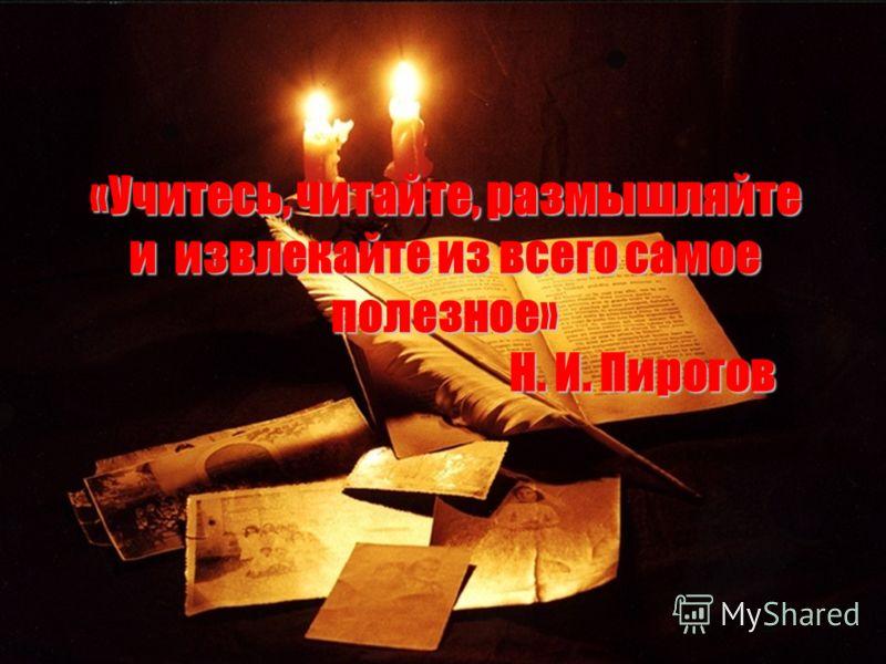 «Учитесь, читайте, размышляйте и извлекайте из всего самое полезное» Н. И. Пирогов