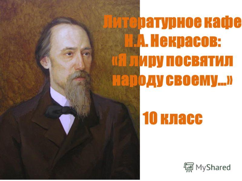 Литературное кафе Н.А. Некрасов: «Я лиру посвятил народу своему…» 10 класс
