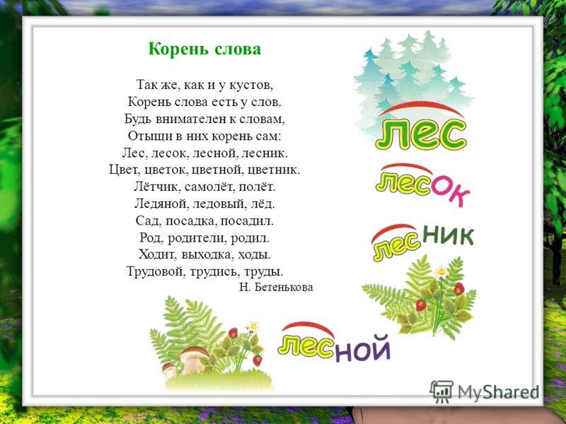 Корень слова Так же, как и у кустов, Корень слова есть у слов. Будь внимателен к словам, Отыщи в них корень сам: Лес, лесок, лесной, лесник. Цвет, цветок, цветной, цветник. Лётчик, самолёт, полёт. Ледяной, ледовый, лёд. Сад, посадка, посадил. Род, ро