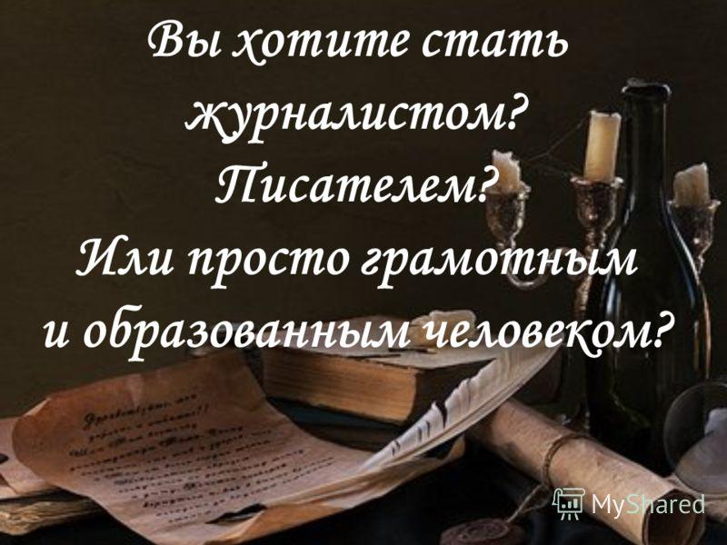 Вы хотите стать журналистом? Писателем? Или просто грамотным и образованным человеком?
