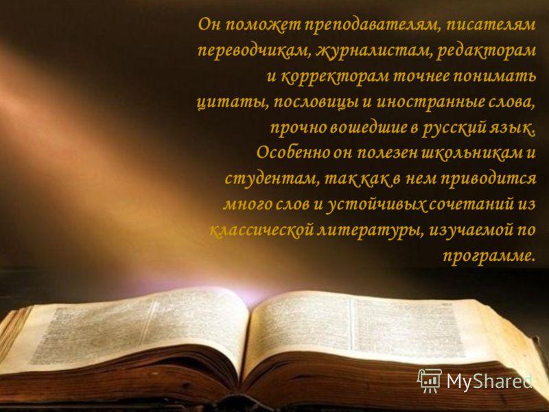 Он поможет преподавателям, писателям переводчикам, журналистам, редакторам и корректорам точнее понимать цитаты, пословицы и иностранные слова, прочно вошедшие в русский язык. Особенно он полезен школьникам и студентам, так как в нем приводится много