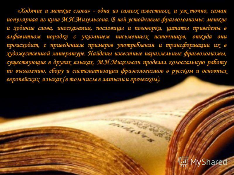 «Ходячие и меткие слова» - одна из самых известных, и уж точно, самая популярная из книг М.И.Михельсона. В ней устойчивые фразеологизмы: меткие и ходячие слова, иносказания, пословицы и поговорки, цитаты приведены в алфавитном порядке с указанием пис